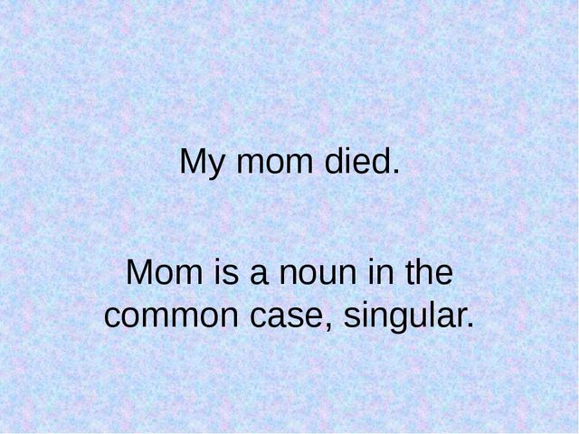 My mom died. Mom is a noun in the common case, singular.