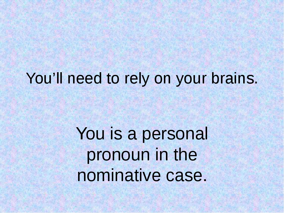 You'll need to rely on your brains. You is a personal pronoun in the nominati...