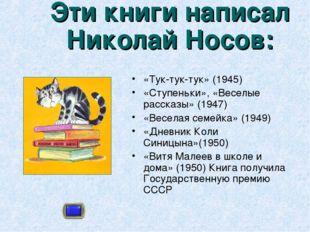 Эти книги написал Николай Носов: «Тук-тук-тук» (1945) «Ступеньки», «Веселые р