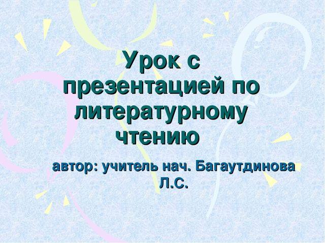 Урок с презентацией по литературному чтению автор: учитель нач. Багаутдинова...