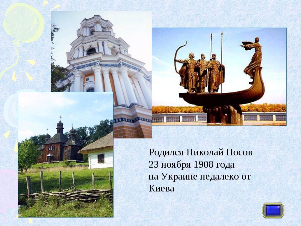 Родился Николай Носов 23 ноября 1908 года на Украине недалеко от Киева