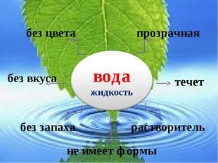 без запаха не имеет формы прозрачная течет растворитель без вкуса без цвета