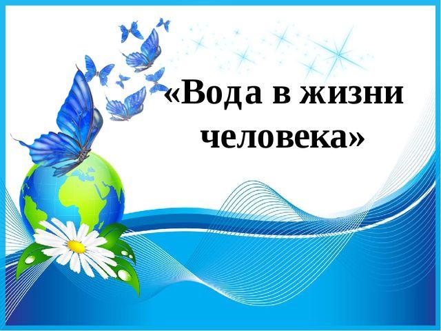 «Вода в жизни человека»
