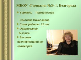МБОУ «Гимназия №3» г. Белгорода Учитель Прямоносова Светлана Николаевна Стаж