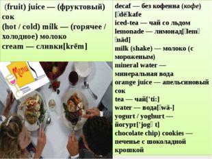 decaf — без кофеина (кофе)[ˈdēˌkafе iced-tea — чай со льдом lemonade — лимона