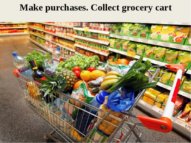 Make purchases. Collect grocery cart