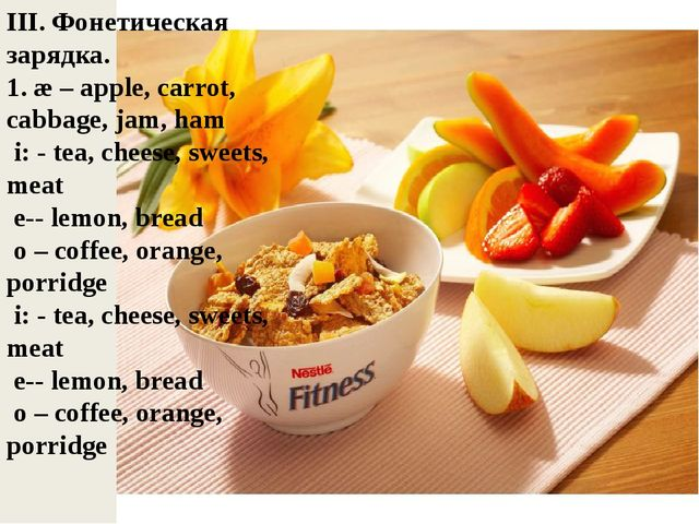 III. Фонетическая зарядка. 1. æ – apple, carrot, cabbage, jam, ham i: - tea,...