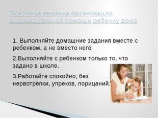 1. Выполняйте домашние задания вместе с ребенком, а не вместо него. 2.Выполн