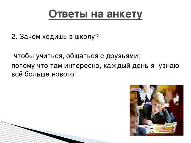 """2. Зачем ходишь в школу? """"чтобы учиться, общаться с друзьями; потому что там..."""