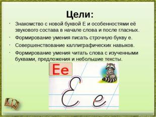 Цели: Знакомство с новой буквой Е и особенностями её звукового состава в нача