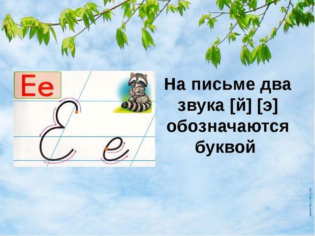 На письме два звука [й] [э] обозначаются буквой
