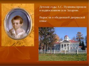 Детские годы А.С. Пушкина прошли в подмосковном селе Захарове. Вырос он в обе