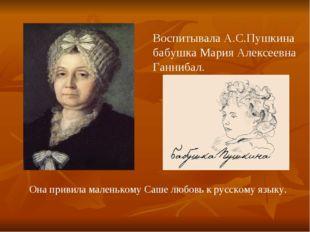 Воспитывала А.С.Пушкина бабушка Мария Алексеевна Ганнибал. Она привила малень