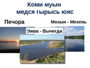 Коми муын медся гырысь юяс Печора Мозын - Мезень Эжва - Вычегда