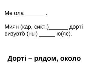 Ме ола ______ . Миян (кар, сикт,)______ дортi визувтö (ны) _____ ю(яс). Дортi