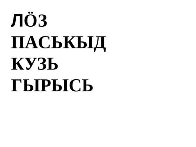 ЛÖЗ ПАСЬКЫД КУЗЬ ГЫРЫСЬ