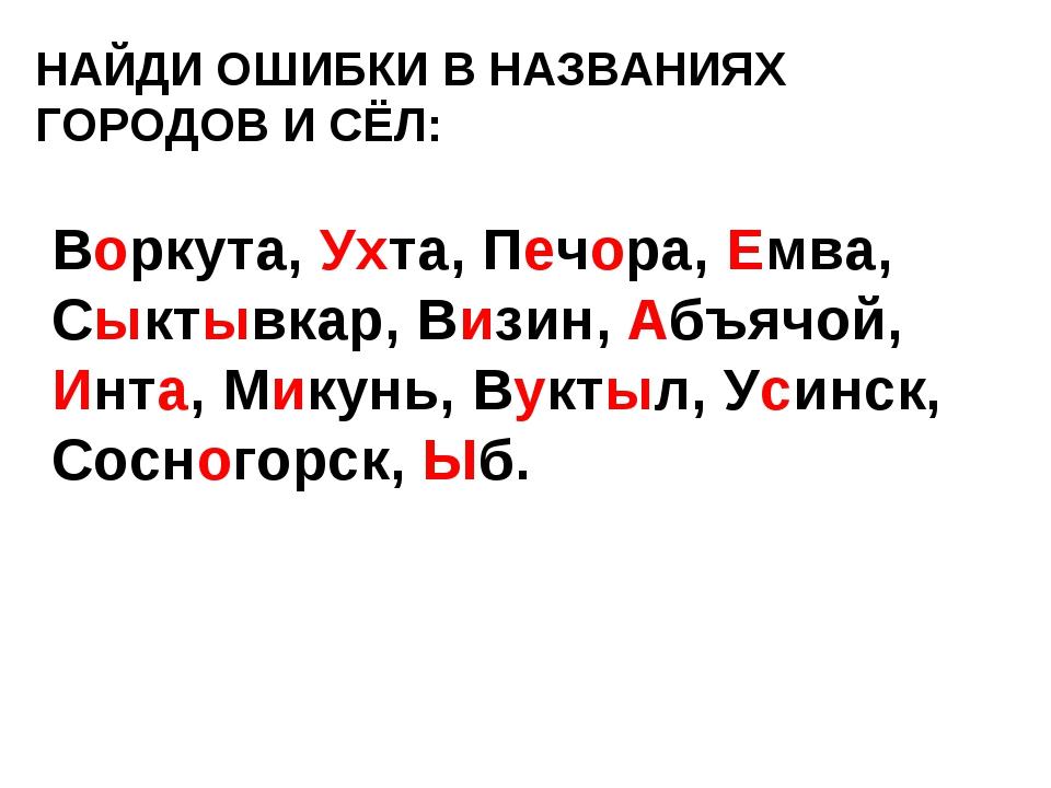 НАЙДИ ОШИБКИ В НАЗВАНИЯХ ГОРОДОВ И СЁЛ: Воркута, Ухта, Печора, Емва, Сыктывка...