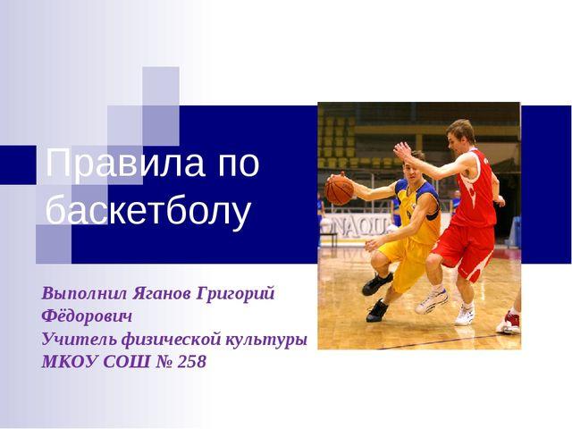 Правила по баскетболу Выполнил Яганов Григорий Фёдорович Учитель физической к...