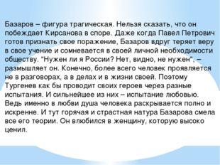 Базаров – фигура трагическая. Нельзя сказать, что он побеждает Кирсанова в сп
