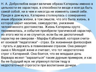Н. А. Добролюбов видел величие образа Катерины именно в цельности ее характер