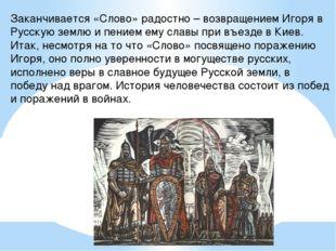 Заканчивается «Слово» радостно – возвращением Игоря в Русскую землю и пением