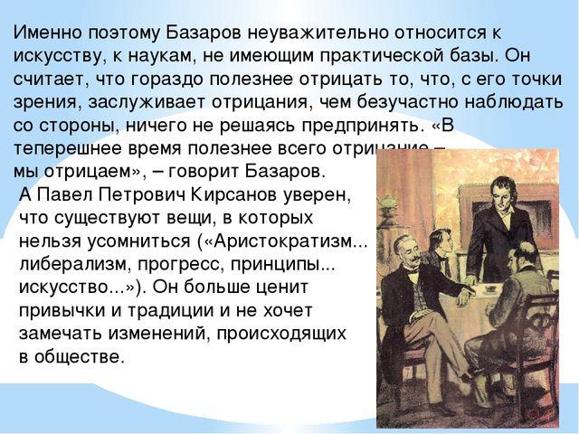 Именно поэтому Базаров неуважительно относится к искусству, к наукам, не имею...