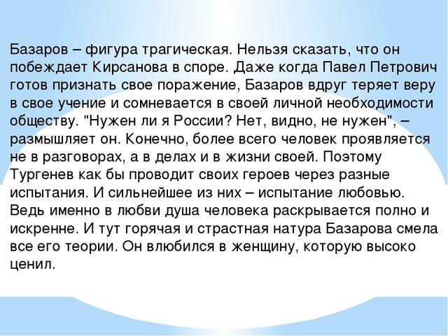 Базаров – фигура трагическая. Нельзя сказать, что он побеждает Кирсанова в сп...