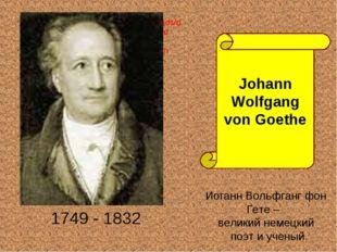 1749 - 1832 Johann Wolfgang von Goethe Иоганн Вольфганг фон Гете – великий н