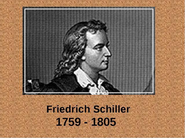 Friedrich Schiller 1759 - 1805