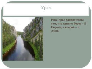 Урал Река Урал удивительна тем, что один ее берег – В Европе, а второй – в Аз