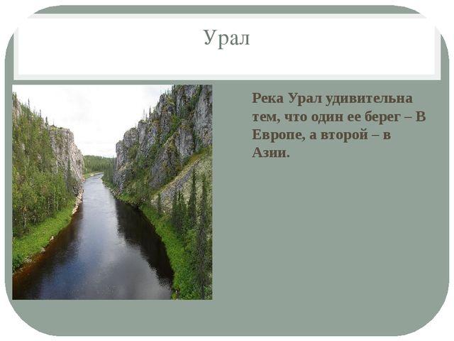 Урал Река Урал удивительна тем, что один ее берег – В Европе, а второй – в Аз...