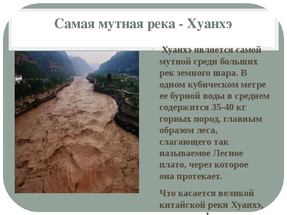 Самая мутная река - Хуанхэ Хуанхэ является самой мутной среди больших рек зе...