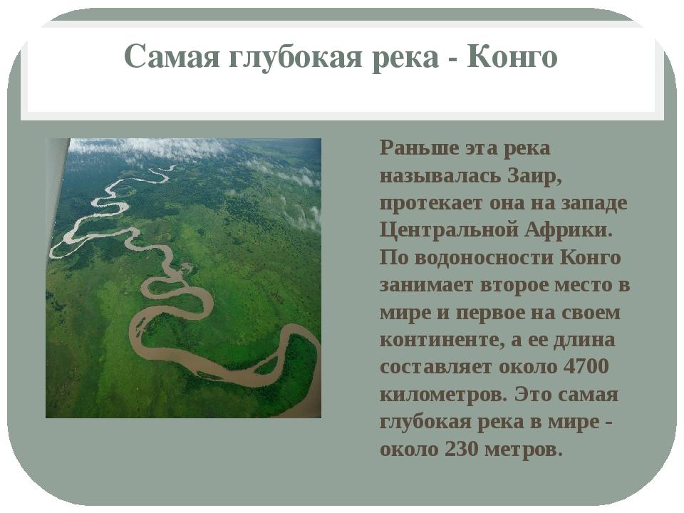 Самая глубокая река - Конго Раньше эта река называлась Заир, протекает она на...