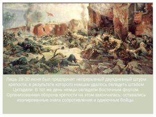 Лишь 29-30 июня был предпринят непрерывный двухдневный штурм крепости, в резу
