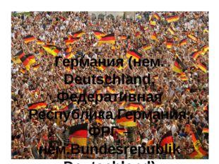 Германия (нем. Deutschland, Федеративная Республика Германия, ФРГ – нем.Bunde