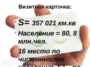 Визитная карточка: S= 357 021 км.кв Население = 80, 8 млн.чел. 16 место по чи