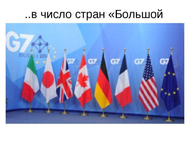 ..в число стран «Большой семерки» , входит в «Большую семерку»