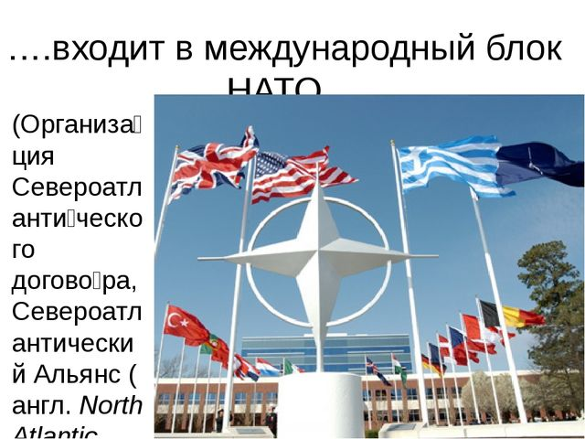 ….входит в международный блок НАТО,.. (Организа́ция Североатланти́ческого дог...