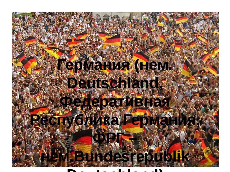Германия (нем. Deutschland, Федеративная Республика Германия, ФРГ – нем.Bunde...