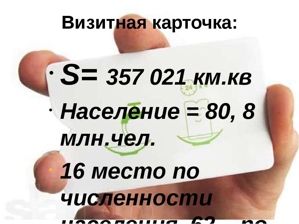 Визитная карточка: S= 357 021 км.кв Население = 80, 8 млн.чел. 16 место по чи...