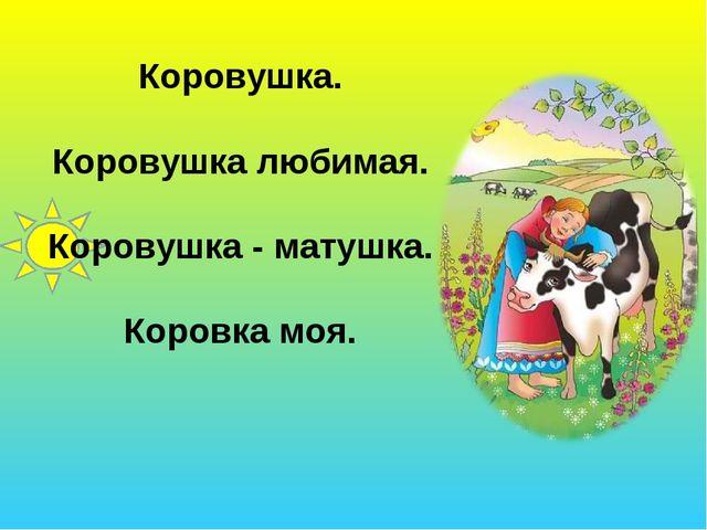 Коровушка. Коровушка любимая. Коровушка - матушка. Коровка моя.