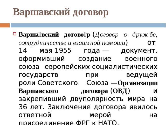 Варшавский договор Варша́вский догово́р(Договор о дружбе, сотрудничестве и в...