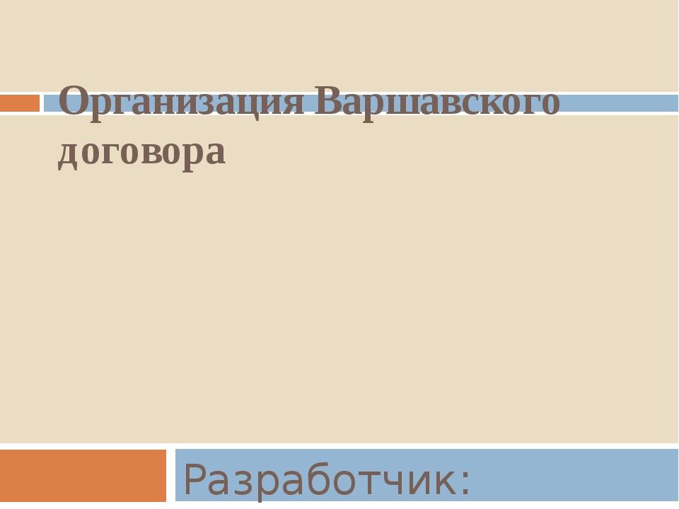 Организация Варшавского договора Разработчик: Шарнина В. В.