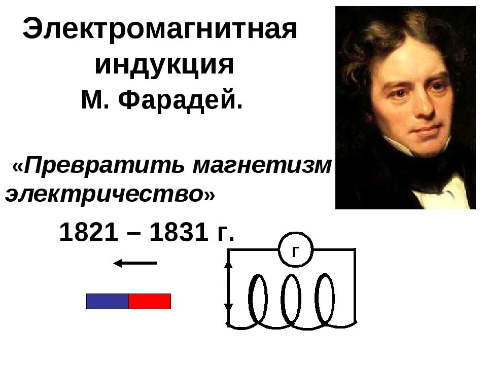 Электромагнитная индукция М. Фарадей. «Превратить магнетизм в электричество»...