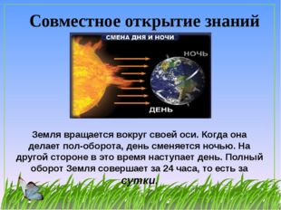 Совместное открытие знаний Земля вращается вокруг своей оси. Когда она делает