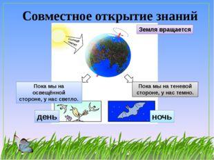 Совместное открытие знаний Земля вращается Пока мы на освещённой стороне, у н