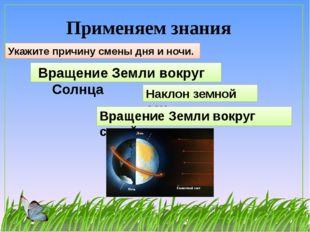 Применяем знания Укажите причину смены дня и ночи. Вращение Земли вокруг Солн