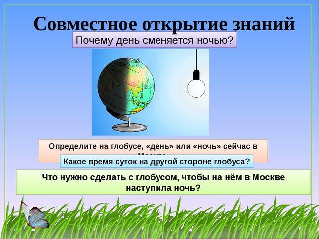 Почему день сменяется ночью? Совместное открытие знаний Определите на глобусе...