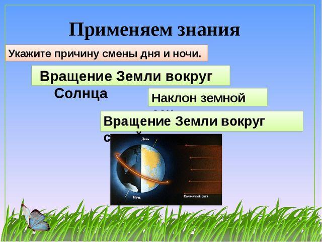 Применяем знания Укажите причину смены дня и ночи. Вращение Земли вокруг Солн...