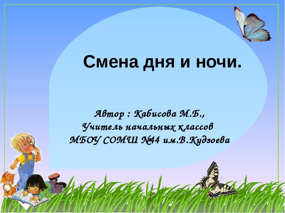 Смена дня и ночи. Автор : Кабисова М.Б., Учитель начальных классов МБОУ СОМШ...